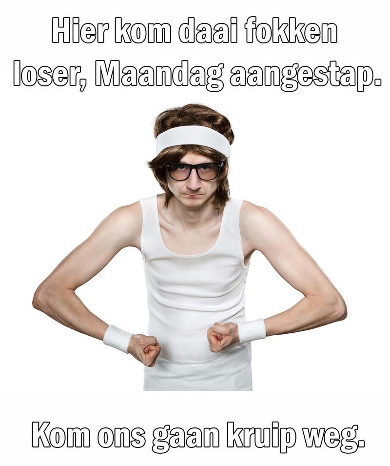 hier-kom-daai-fokken-loser-maandag